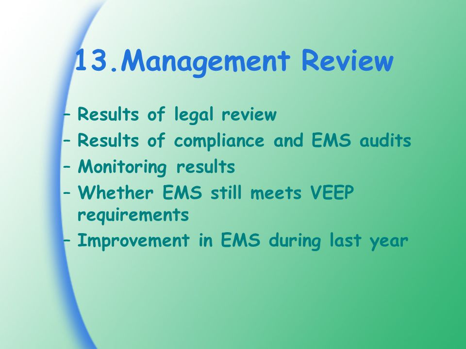 13.Management Review –Results of legal review –Results of compliance and EMS audits –Monitoring results –Whether EMS still meets VEEP requirements –Improvement in EMS during last year