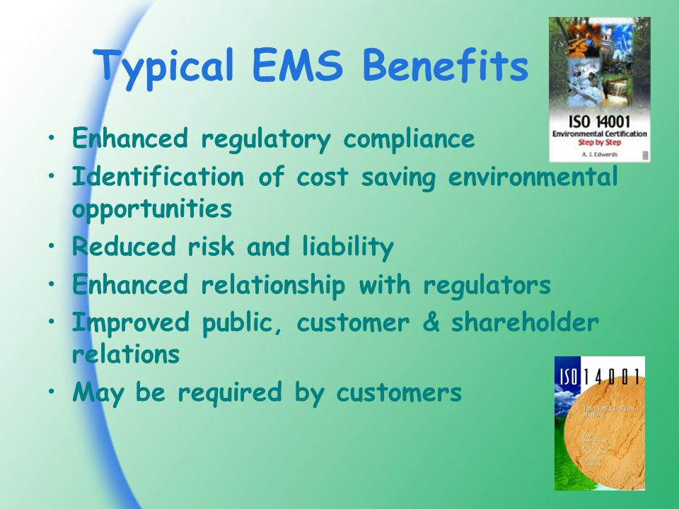 Typical EMS Benefits Enhanced regulatory compliance Identification of cost saving environmental opportunities Reduced risk and liability Enhanced relationship with regulators Improved public, customer & shareholder relations May be required by customers