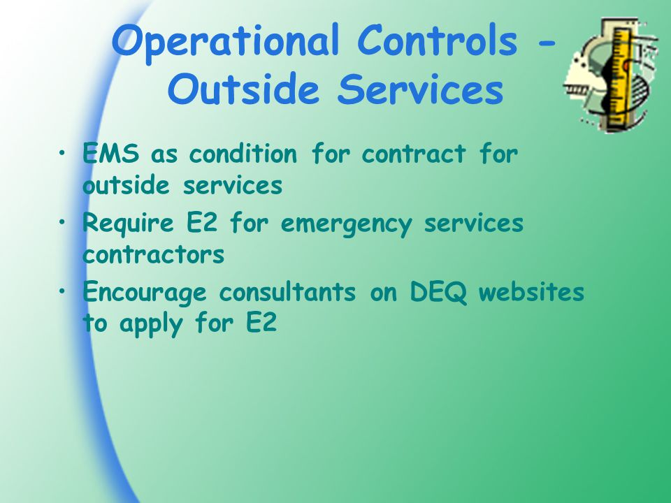 Operational Controls - Outside Services EMS as condition for contract for outside services Require E2 for emergency services contractors Encourage consultants on DEQ websites to apply for E2