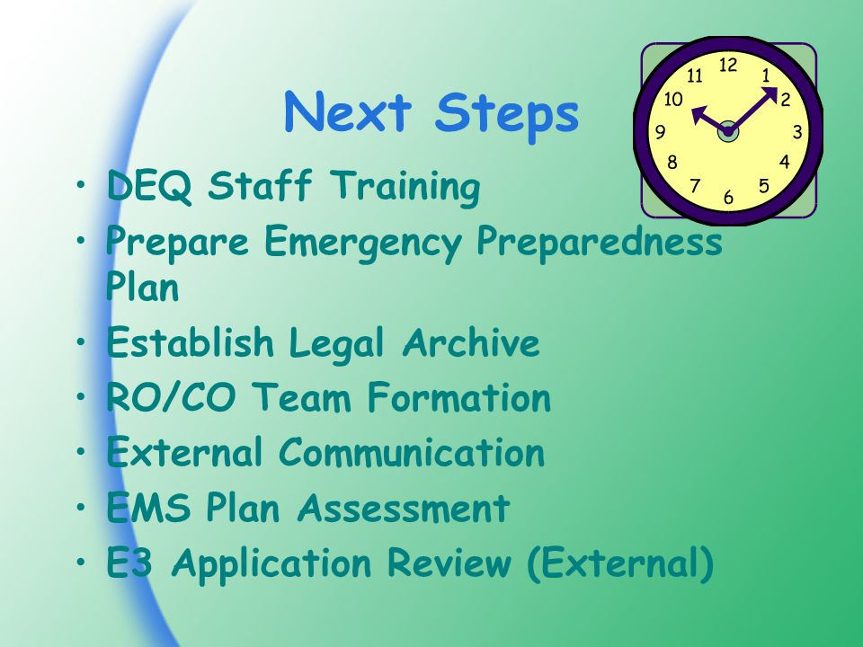 Next Steps DEQ Staff Training Prepare Emergency Preparedness Plan Establish Legal Archive RO/CO Team Formation External Communication EMS Plan Assessment E3 Application Review (External)