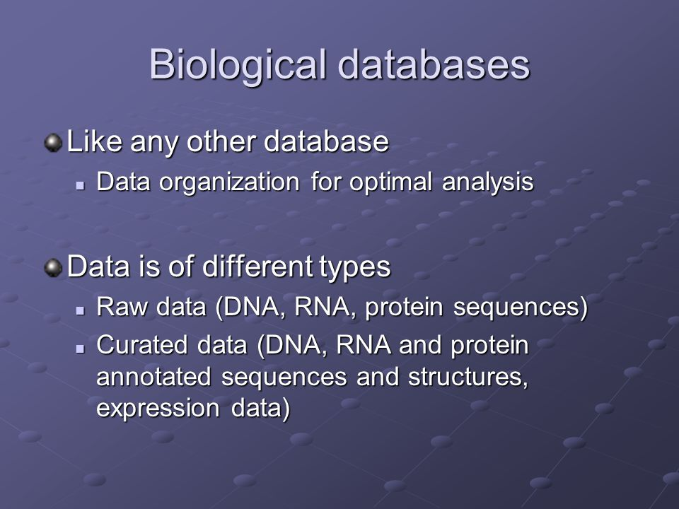 Biological databases Like any other database Data organization for optimal analysis Data organization for optimal analysis Data is of different types Raw data (DNA, RNA, protein sequences) Raw data (DNA, RNA, protein sequences) Curated data (DNA, RNA and protein annotated sequences and structures, expression data) Curated data (DNA, RNA and protein annotated sequences and structures, expression data)