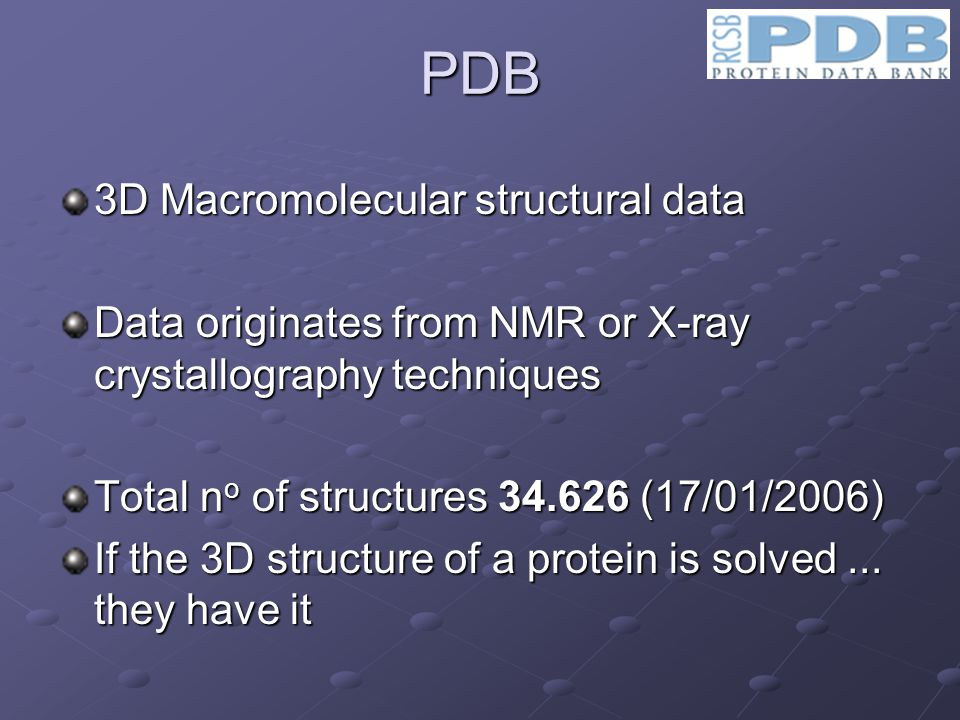 3D Macromolecular structural data Data originates from NMR or X-ray crystallography techniques Total n o of structures 34.626 (17/01/2006) If the 3D structure of a protein is solved...