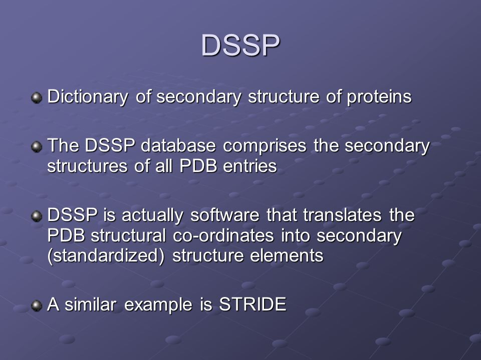 DSSP Dictionary of secondary structure of proteins The DSSP database comprises the secondary structures of all PDB entries DSSP is actually software that translates the PDB structural co-ordinates into secondary (standardized) structure elements A similar example is STRIDE