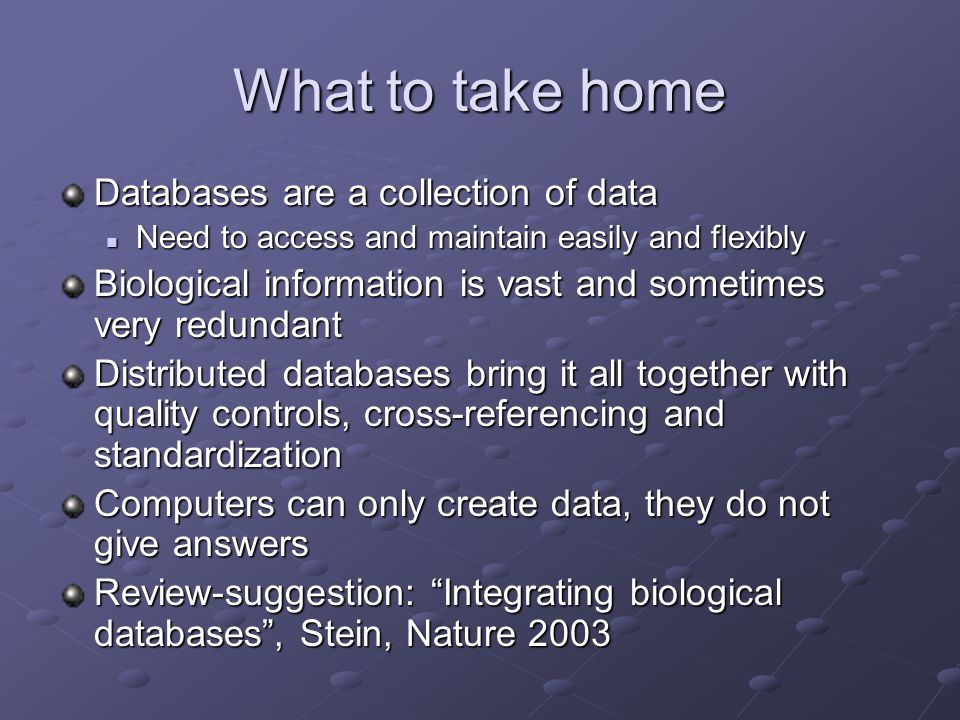 What to take home Databases are a collection of data Need to access and maintain easily and flexibly Need to access and maintain easily and flexibly Biological information is vast and sometimes very redundant Distributed databases bring it all together with quality controls, cross-referencing and standardization Computers can only create data, they do not give answers Review-suggestion: Integrating biological databases , Stein, Nature 2003