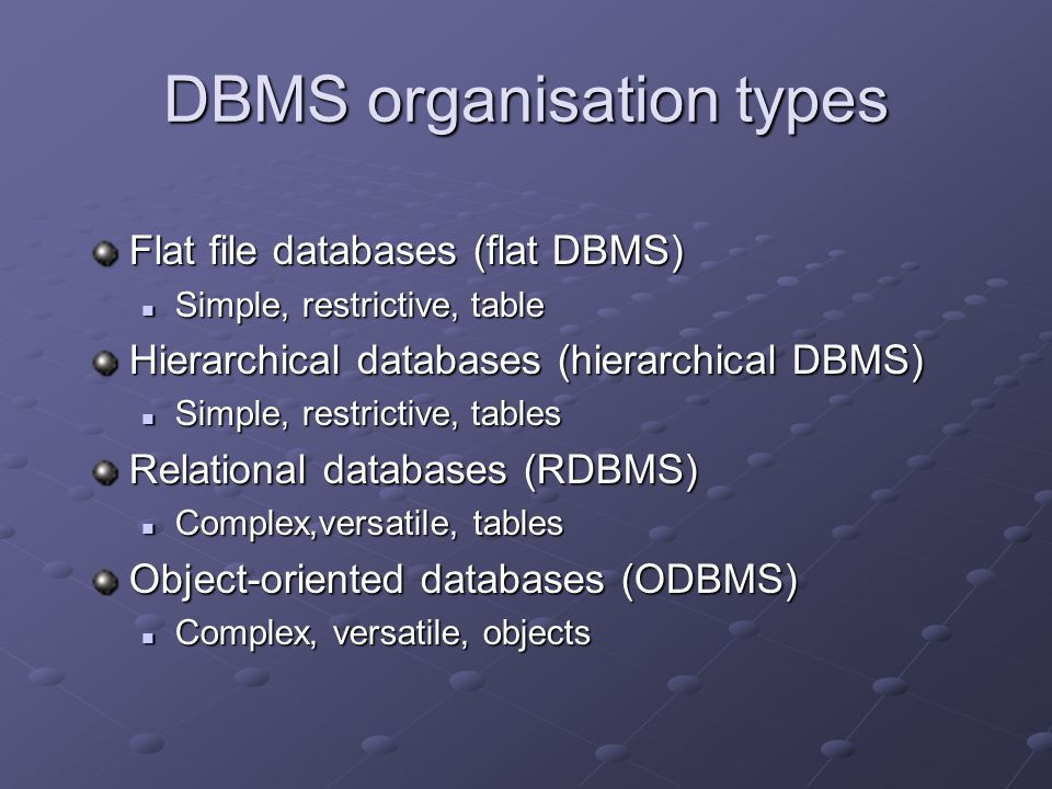 DBMS organisation types Flat file databases (flat DBMS) Simple, restrictive, table Simple, restrictive, table Hierarchical databases (hierarchical DBMS) Simple, restrictive, tables Simple, restrictive, tables Relational databases (RDBMS) Complex,versatile, tables Complex,versatile, tables Object-oriented databases (ODBMS) Complex, versatile, objects Complex, versatile, objects