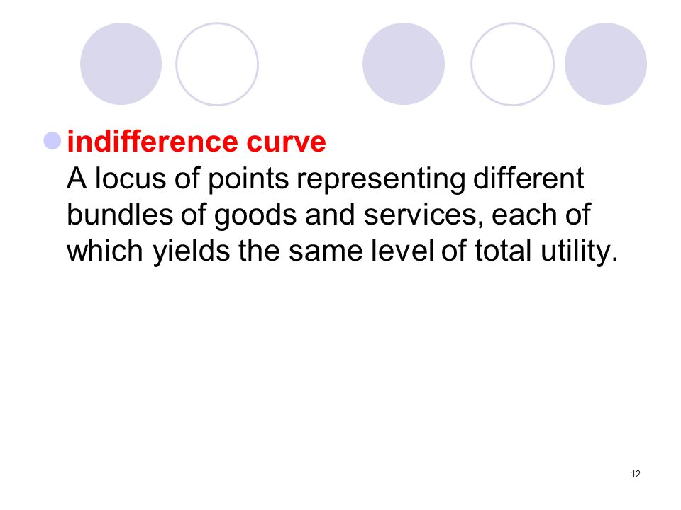12 indifference curve A locus of points representing different bundles of goods and services, each of which yields the same level of total utility.
