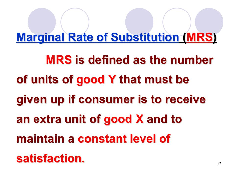 17 Marginal Rate of Substitution (MRS) MRS is defined as the number of units of good Y that must be given up if consumer is to receive an extra unit o