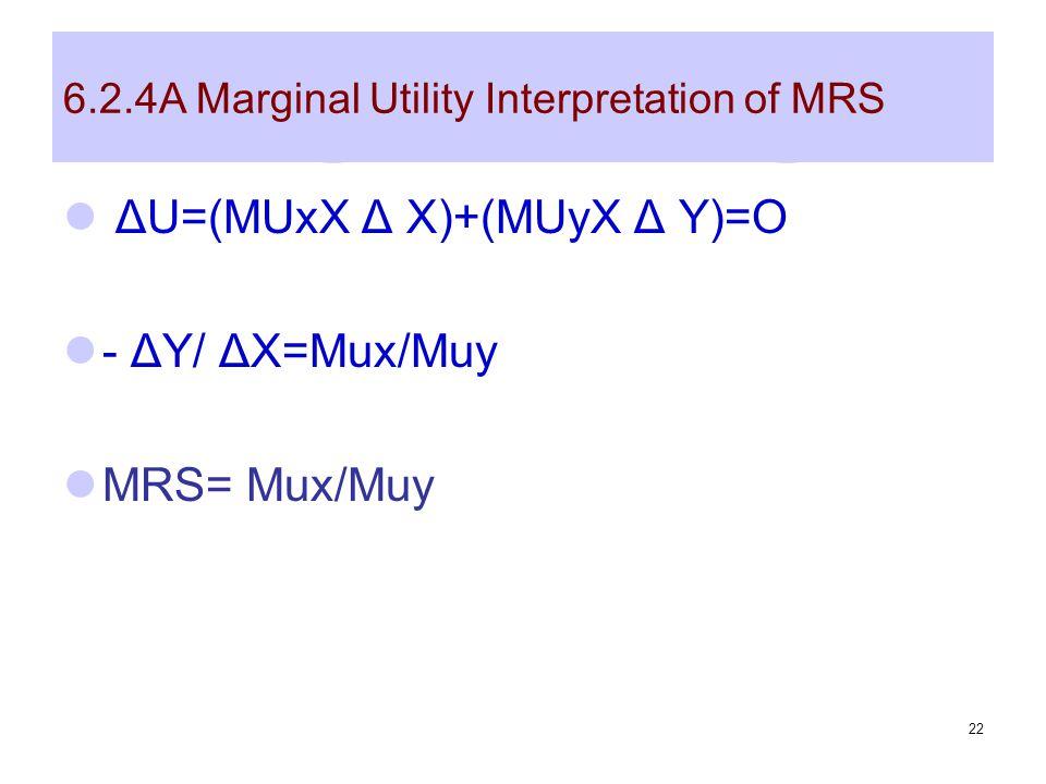 22 6.2.4A Marginal Utility Interpretation of MRS ΔU=(MUxX Δ X)+(MUyX Δ Y)=O - ΔY/ ΔX=Mux/Muy MRS= Mux/Muy