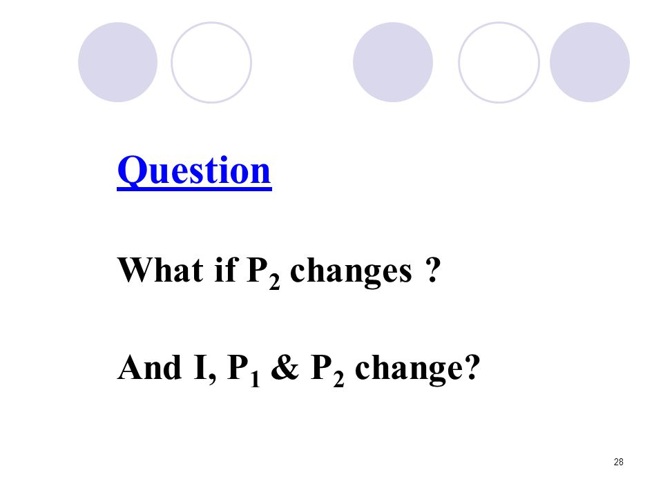 28 Question What if P 2 changes ? And I, P 1 & P 2 change?