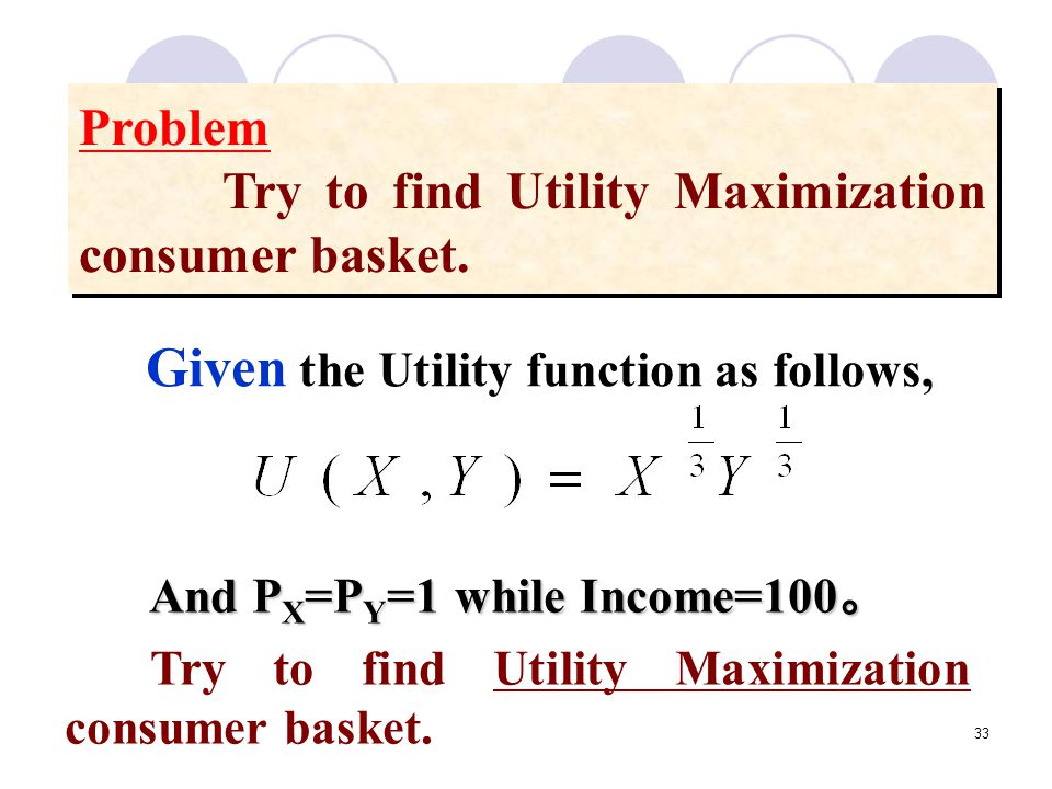 33 Problem Try to find Utility Maximization consumer basket. Problem Try to find Utility Maximization consumer basket. Given the Utility function as f