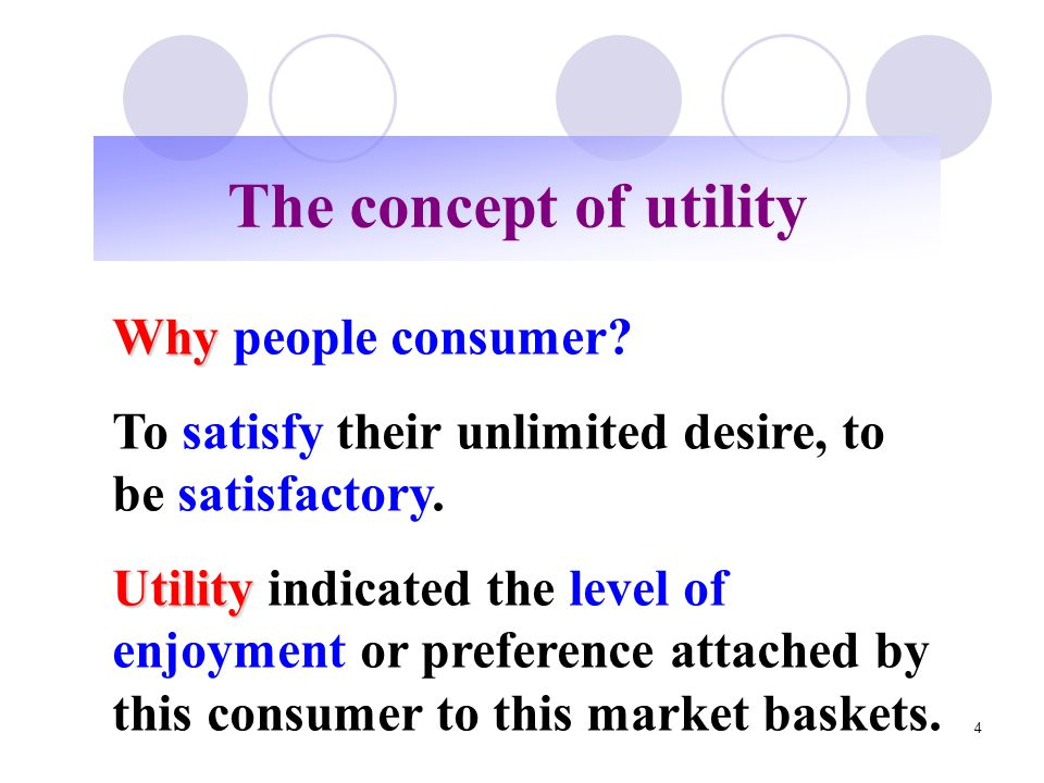 4 The concept of utility Why Why people consumer? To satisfy their unlimited desire, to be satisfactory. Utility Utility indicated the level of enjoym