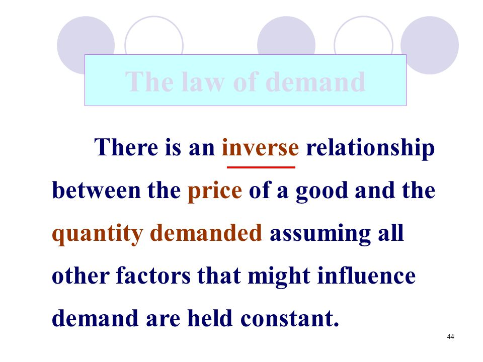 44 The law of demand There is an inverse relationship between the price of a good and the quantity demanded assuming all other factors that might infl