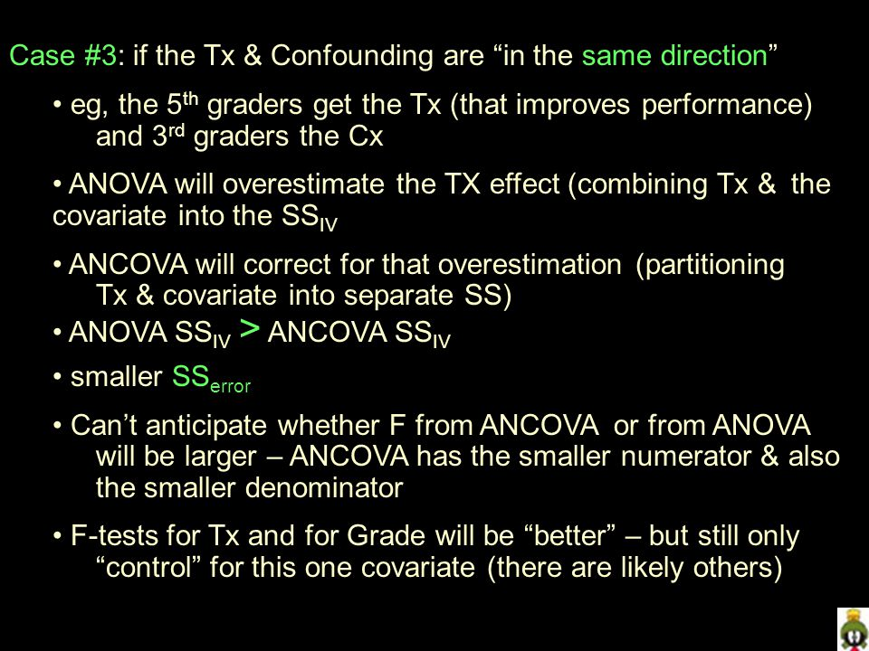 Case #3: if the Tx & Confounding are in the same direction eg, the 5 th graders get the Tx (that improves performance) and 3 rd graders the Cx ANOVA will overestimate the TX effect (combining Tx & the covariate into the SS IV ANCOVA will correct for that overestimation (partitioning Tx & covariate into separate SS) ANOVA SS IV > ANCOVA SS IV smaller SS error Can't anticipate whether F from ANCOVA or from ANOVA will be larger – ANCOVA has the smaller numerator & also the smaller denominator F-tests for Tx and for Grade will be better – but still only control for this one covariate (there are likely others)