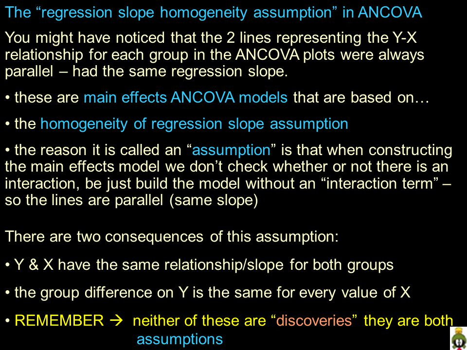 The regression slope homogeneity assumption in ANCOVA You might have noticed that the 2 lines representing the Y-X relationship for each group in the ANCOVA plots were always parallel – had the same regression slope.