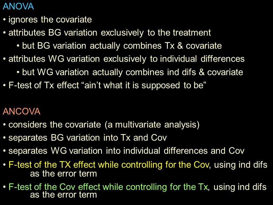 ANOVA ignores the covariate attributes BG variation exclusively to the treatment but BG variation actually combines Tx & covariate attributes WG variation exclusively to individual differences but WG variation actually combines ind difs & covariate F-test of Tx effect ain't what it is supposed to be ANCOVA considers the covariate (a multivariate analysis) separates BG variation into Tx and Cov separates WG variation into individual differences and Cov F-test of the TX effect while controlling for the Cov, using ind difs as the error term F-test of the Cov effect while controlling for the Tx, using ind difs as the error term