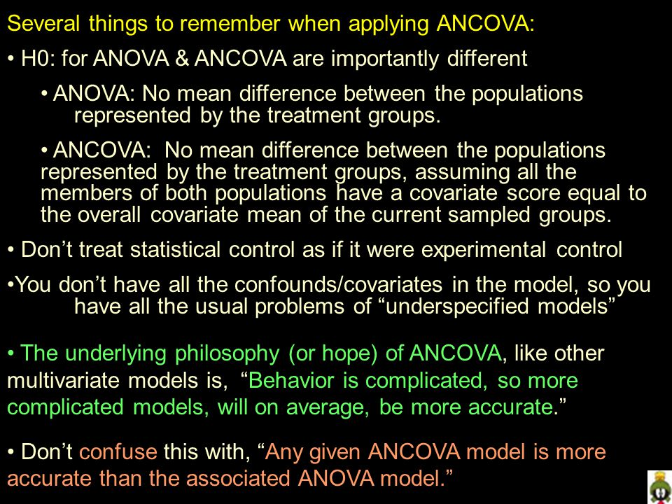 Several things to remember when applying ANCOVA: H0: for ANOVA & ANCOVA are importantly different ANOVA: No mean difference between the populations represented by the treatment groups.