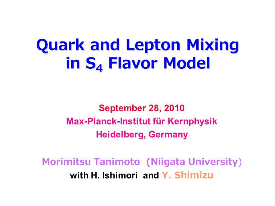 Quark and Lepton Mixing in S 4 Flavor Model September 28, 2010 Max-Planck-Institut für Kernphysik Heidelberg, Germany Morimitsu Tanimoto (Niigata Univ