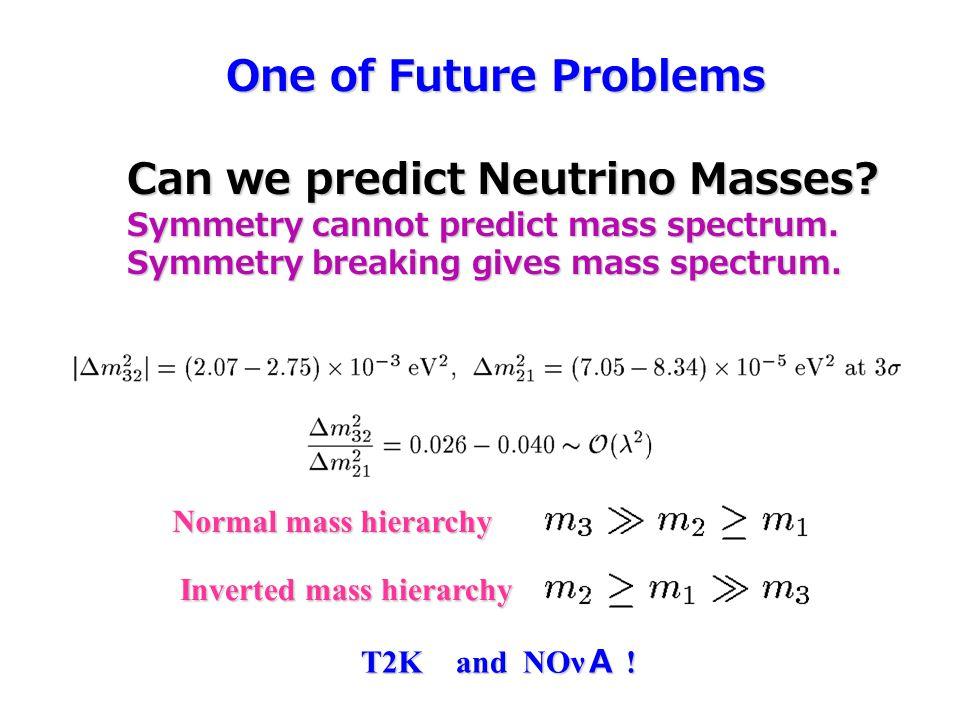 One of Future Problems One of Future Problems Can we predict Neutrino Masses? Symmetry cannot predict mass spectrum. Symmetry breaking gives mass spec