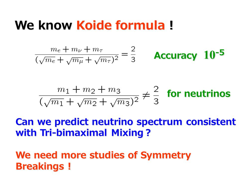 We know Koide formula ! Can we predict neutrino spectrum consistent with Tri-bimaximal Mixing ? We need more studies of Symmetry Breakings ! Accuracy