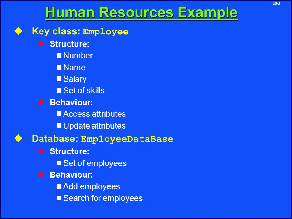 3B-1 Human Resources Example u Key class: Employee l Structure: Number Name Salary Set of skills l Behaviour: Access attributes Update attributes u Database: EmployeeDataBase l Structure: Set of employees l Behaviour: Add employees Search for employees