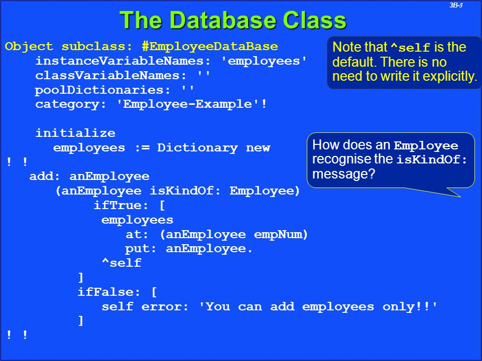 3B-5 The Database Class Object subclass: #EmployeeDataBase instanceVariableNames: employees classVariableNames: poolDictionaries: category: Employee-Example .