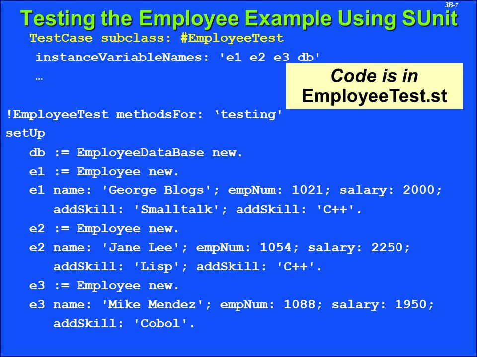 3B-7 Testing the Employee Example Using SUnit TestCase subclass: #EmployeeTest instanceVariableNames: e1 e2 e3 db … !EmployeeTest methodsFor: 'testing setUp db := EmployeeDataBase new.