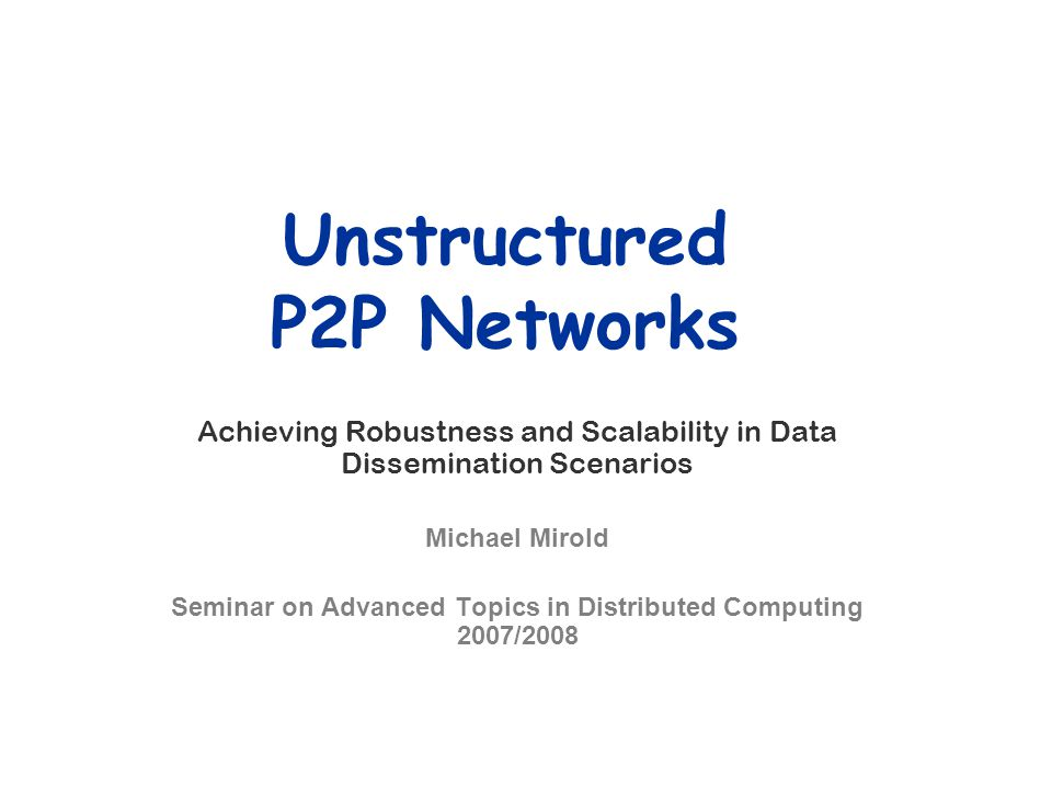Unstructured P2P Networks Achieving Robustness and Scalability in Data Dissemination Scenarios Michael Mirold Seminar on Advanced Topics in Distribute