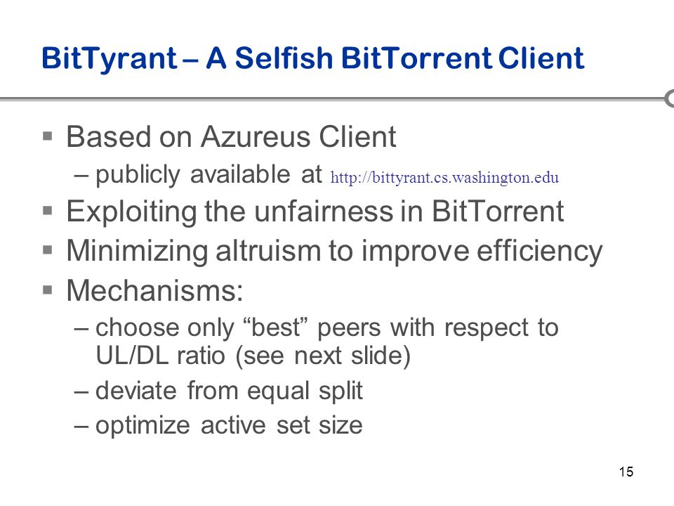 15 BitTyrant – A Selfish BitTorrent Client  Based on Azureus Client –publicly available at http://bittyrant.cs.washington.edu  Exploiting the unfair