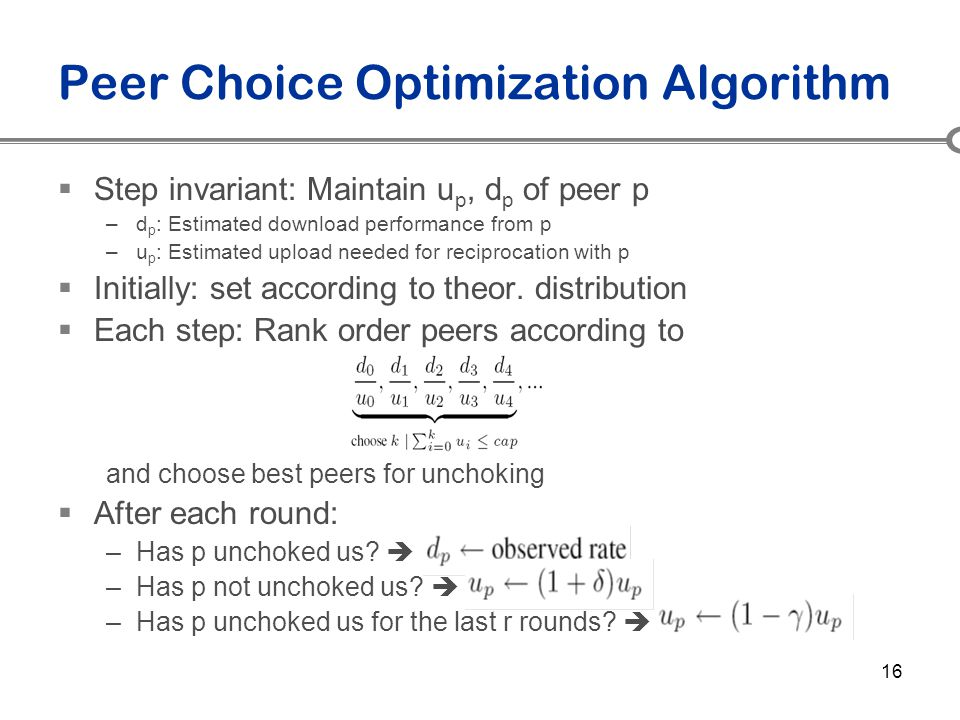 16 Peer Choice Optimization Algorithm  Step invariant: Maintain u p, d p of peer p –d p : Estimated download performance from p –u p : Estimated uplo