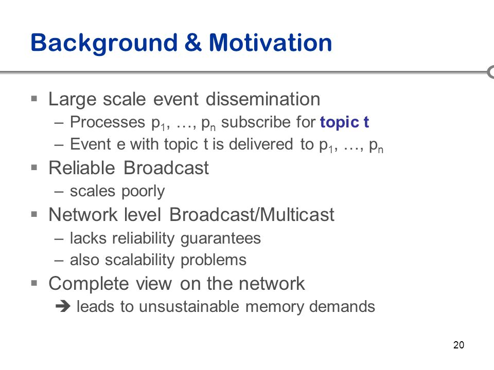 20 Background & Motivation  Large scale event dissemination –Processes p 1, …, p n subscribe for topic t –Event e with topic t is delivered to p 1, …