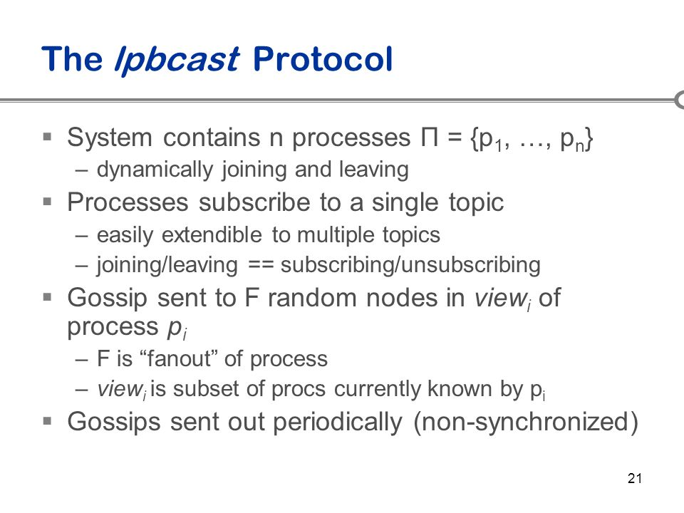 21 The lpbcast Protocol  System contains n processes Π = {p 1, …, p n } –dynamically joining and leaving  Processes subscribe to a single topic –eas