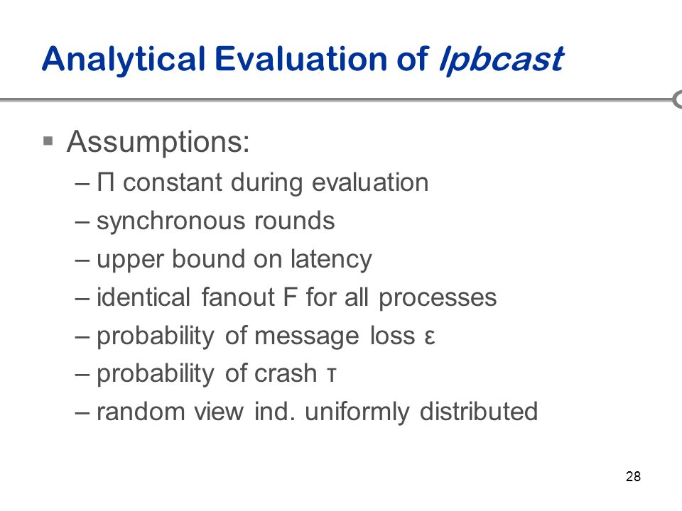 28 Analytical Evaluation of lpbcast  Assumptions: –Π constant during evaluation –synchronous rounds –upper bound on latency –identical fanout F for a