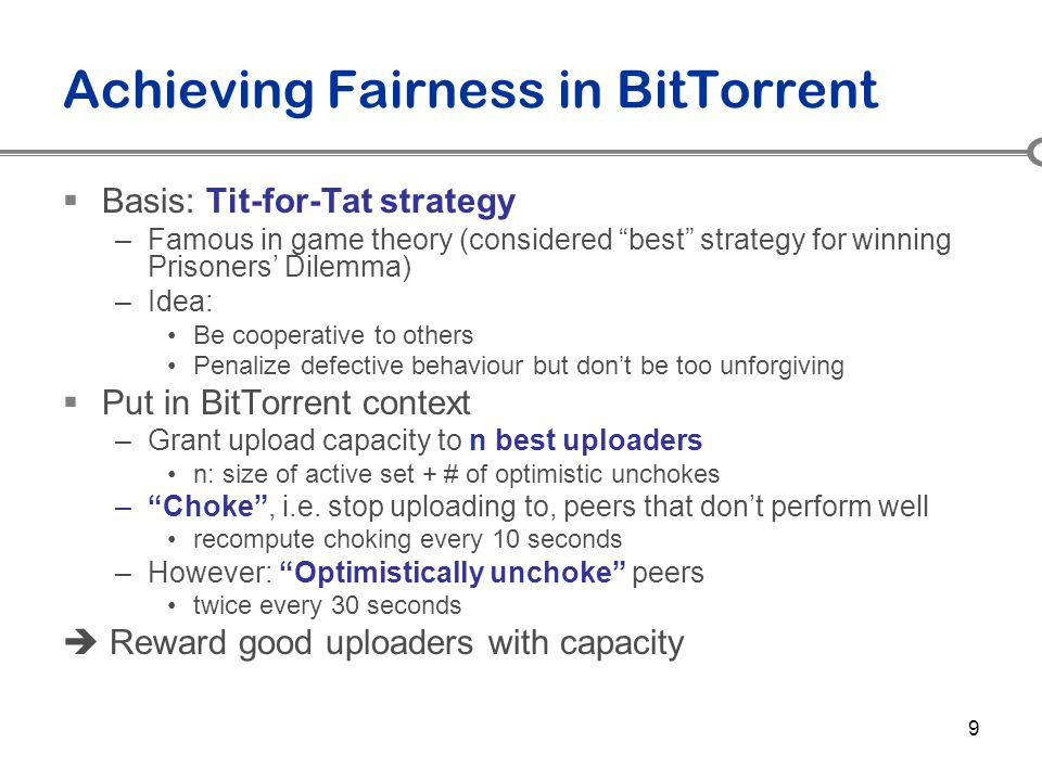 "9 Achieving Fairness in BitTorrent  Basis: Tit-for-Tat strategy –Famous in game theory (considered ""best"" strategy for winning Prisoners' Dilemma) –I"