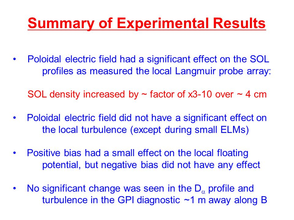 Summary of Experimental Results Poloidal electric field had a significant effect on the SOL profiles as measured the local Langmuir probe array: SOL density increased by ~ factor of x3-10 over ~ 4 cm Poloidal electric field did not have a significant effect on the local turbulence (except during small ELMs) Positive bias had a small effect on the local floating potential, but negative bias did not have any effect No significant change was seen in the D  profile and turbulence in the GPI diagnostic ~1 m away along B