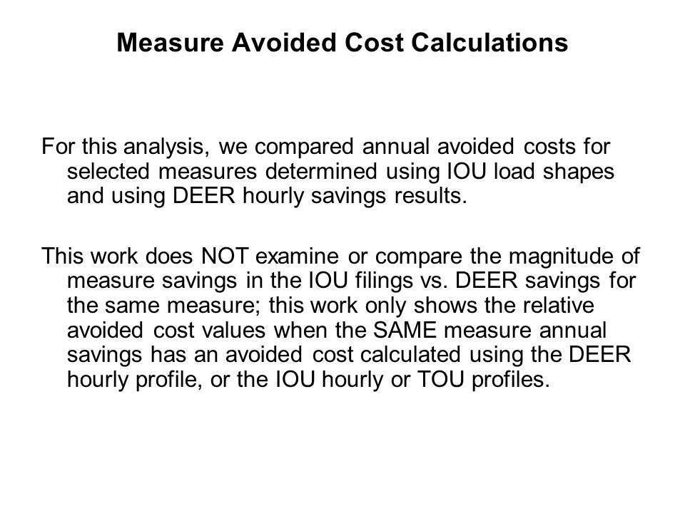 Preliminary conclusions Use of IOU load shapes can under-predict and over- predict the avoided cost of measures relative to DEER hourly load shapes by up to 30% (or more) –For the cases examined, the average difference between the Utility TOU avoided cost to DEER Hourly Avoided cost is 20%.