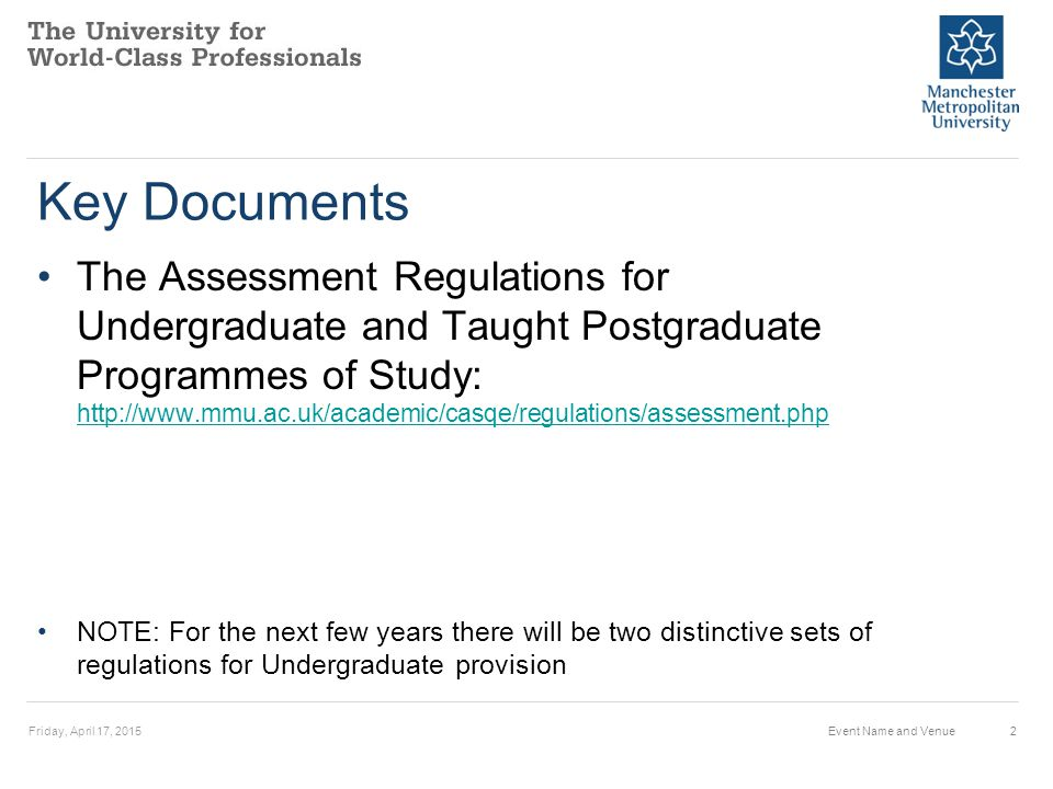 Key Documents The Assessment Regulations for Undergraduate and Taught Postgraduate Programmes of Study: http://www.mmu.ac.uk/academic/casqe/regulations/assessment.php http://www.mmu.ac.uk/academic/casqe/regulations/assessment.php NOTE: For the next few years there will be two distinctive sets of regulations for Undergraduate provision Friday, April 17, 2015Event Name and Venue2
