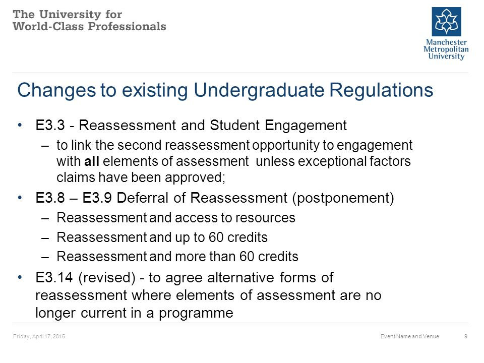 Changes to existing Undergraduate Regulations E3.3 - Reassessment and Student Engagement –to link the second reassessment opportunity to engagement with all elements of assessment unless exceptional factors claims have been approved; E3.8 – E3.9 Deferral of Reassessment (postponement) –Reassessment and access to resources –Reassessment and up to 60 credits –Reassessment and more than 60 credits E3.14 (revised) - to agree alternative forms of reassessment where elements of assessment are no longer current in a programme Friday, April 17, 2015Event Name and Venue9