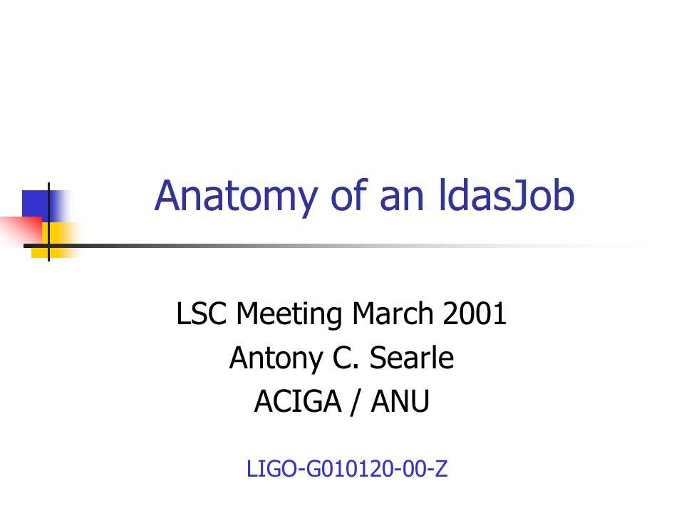 Anatomy of an ldasJob LSC Meeting March 2001 Antony C. Searle ACIGA / ANU LIGO-G010120-00-Z