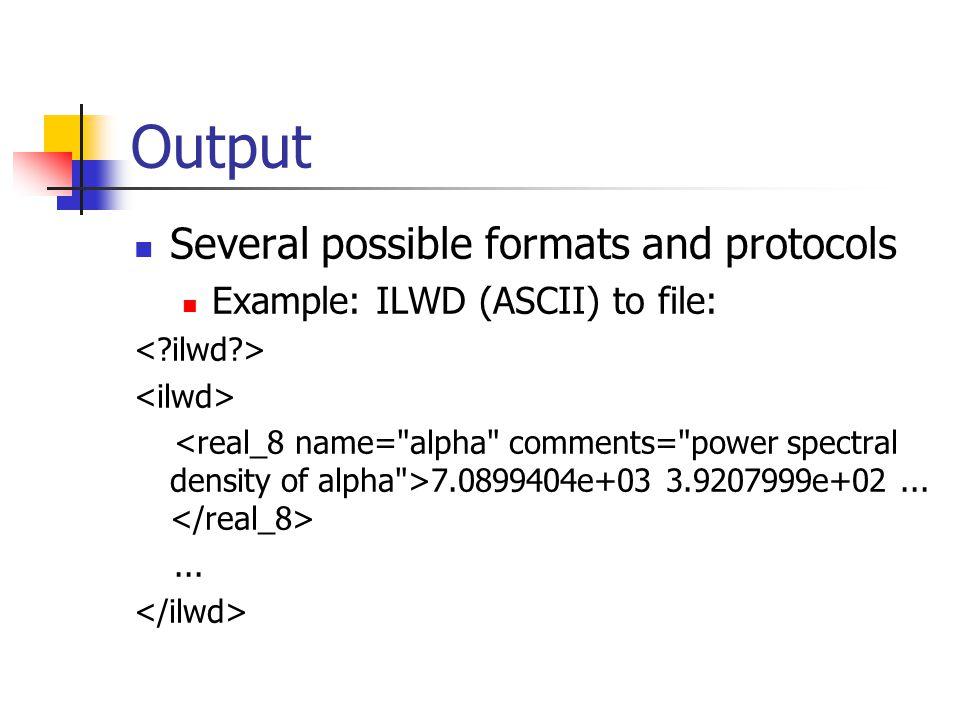 Output Several possible formats and protocols Example: ILWD (ASCII) to file: 7.0899404e+03 3.9207999e+02......