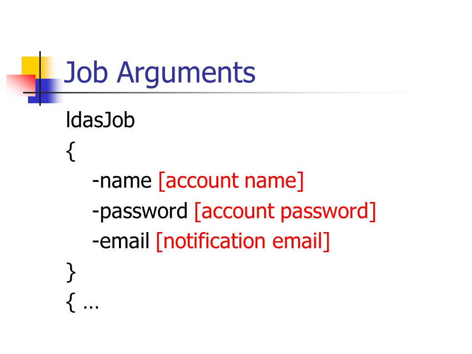 Job Arguments ldasJob { -name [account name] -password [account password] -email [notification email] } { …
