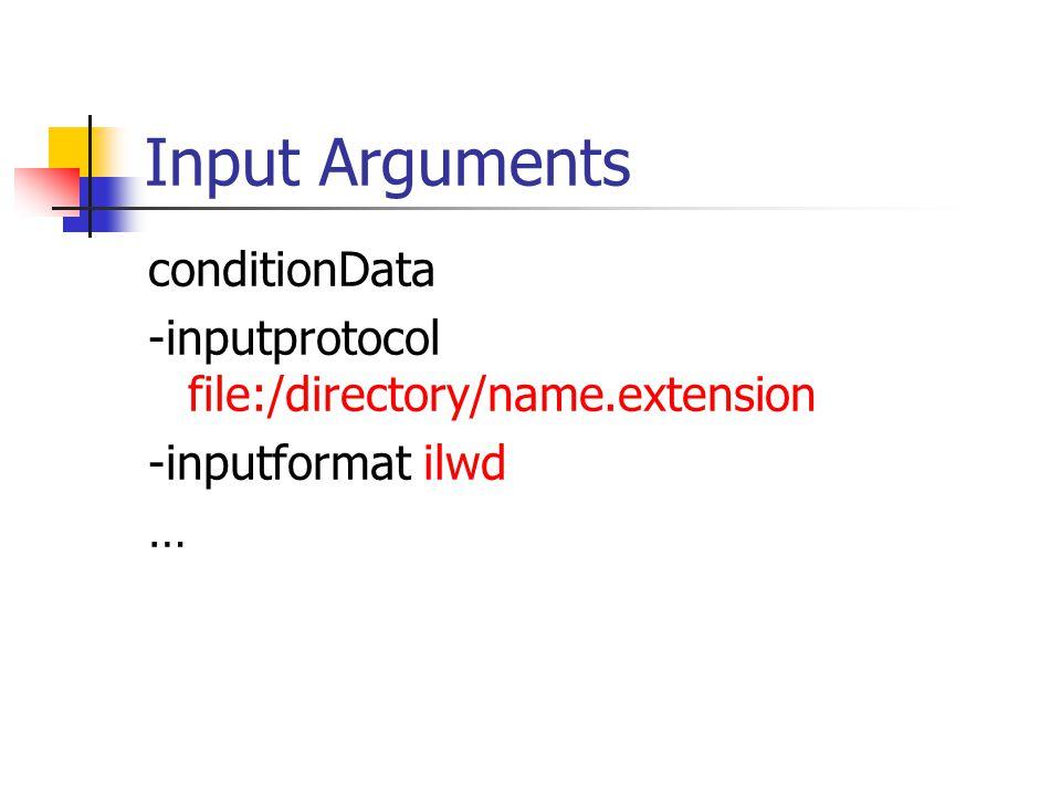 Input Arguments conditionData -inputprotocol file:/directory/name.extension -inputformat ilwd …