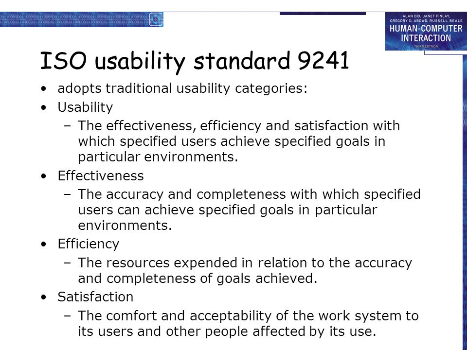 ISO usability standard 9241 adopts traditional usability categories: Usability –The effectiveness, efficiency and satisfaction with which specified users achieve specified goals in particular environments.