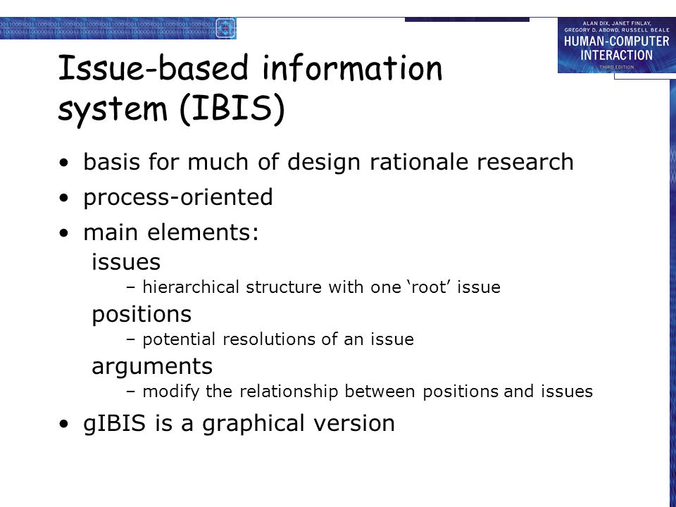 Issue-based information system (IBIS) basis for much of design rationale research process-oriented main elements: issues – hierarchical structure with one 'root' issue positions – potential resolutions of an issue arguments – modify the relationship between positions and issues gIBIS is a graphical version