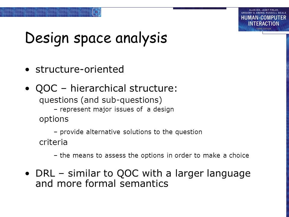Design space analysis structure-oriented QOC – hierarchical structure: questions (and sub-questions) – represent major issues of a design options – provide alternative solutions to the question criteria – the means to assess the options in order to make a choice DRL – similar to QOC with a larger language and more formal semantics