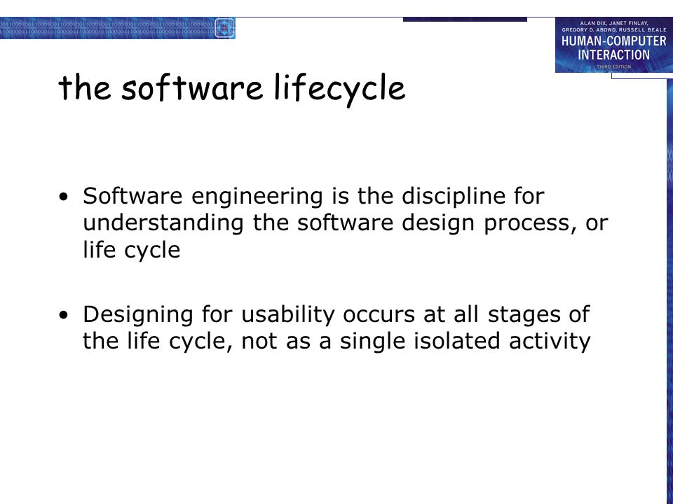 the software lifecycle Software engineering is the discipline for understanding the software design process, or life cycle Designing for usability occurs at all stages of the life cycle, not as a single isolated activity