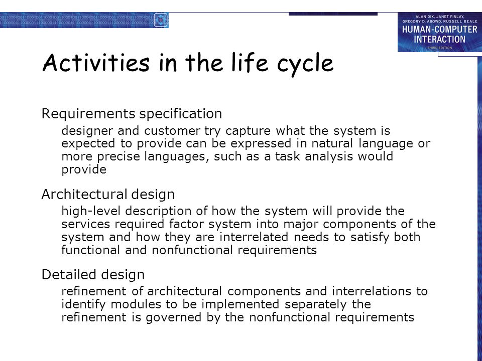 Activities in the life cycle Requirements specification designer and customer try capture what the system is expected to provide can be expressed in natural language or more precise languages, such as a task analysis would provide Architectural design high-level description of how the system will provide the services required factor system into major components of the system and how they are interrelated needs to satisfy both functional and nonfunctional requirements Detailed design refinement of architectural components and interrelations to identify modules to be implemented separately the refinement is governed by the nonfunctional requirements
