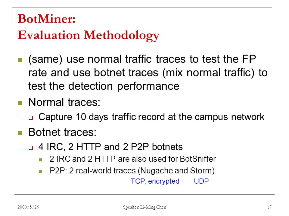 2009/5/26 Speaker: Li-Ming Chen 17 BotMiner: Evaluation Methodology (same) use normal traffic traces to test the FP rate and use botnet traces (mix normal traffic) to test the detection performance Normal traces:  Capture 10 days traffic record at the campus network Botnet traces:  4 IRC, 2 HTTP and 2 P2P botnets 2 IRC and 2 HTTP are also used for BotSniffer P2P: 2 real-world traces (Nugache and Storm) TCP, encryptedUDP
