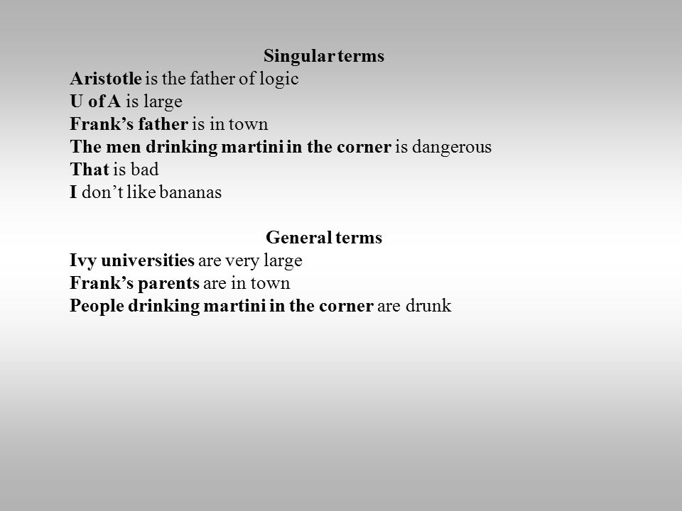 Singular terms Aristotle is the father of logic U of A is large Frank's father is in town The men drinking martini in the corner is dangerous That is bad I don't like bananas General terms Ivy universities are very large Frank's parents are in town People drinking martini in the corner are drunk