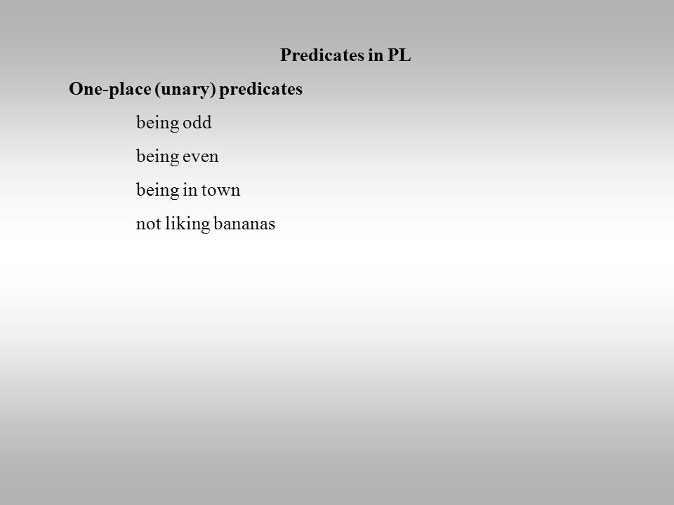 Predicates in PL One-place (unary) predicates being odd being even being in town not liking bananas