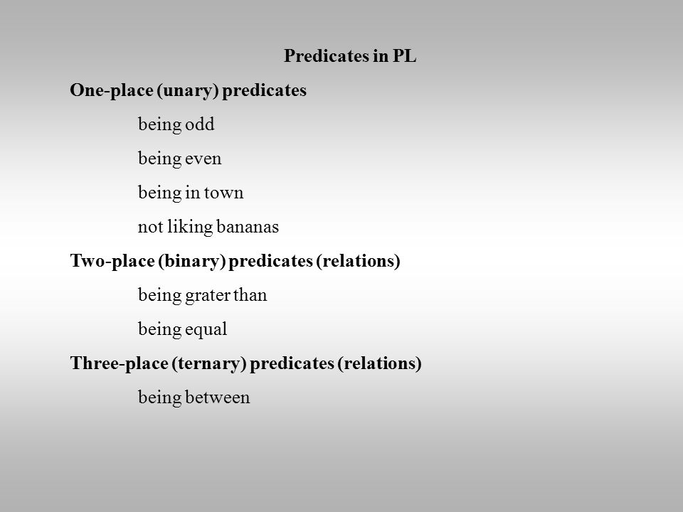 Predicates in PL One-place (unary) predicates being odd being even being in town not liking bananas Two-place (binary) predicates (relations) being gr
